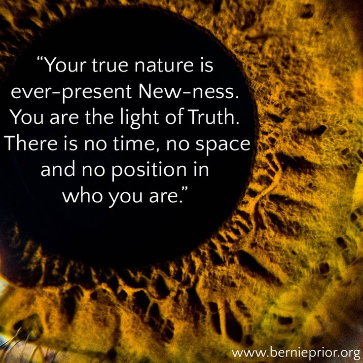 """Your true nature is ever-present New-ness. You are the light of Truth. There is no time, no space and no position in  who you are."" Bernie Prior"