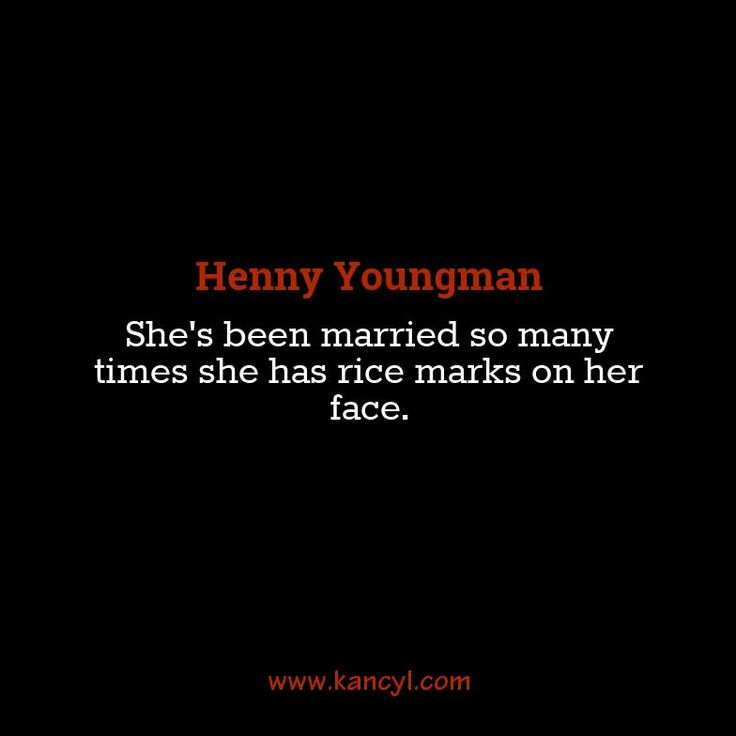 """She's been married so many times she has rice marks on her face."", Henny Youngman"