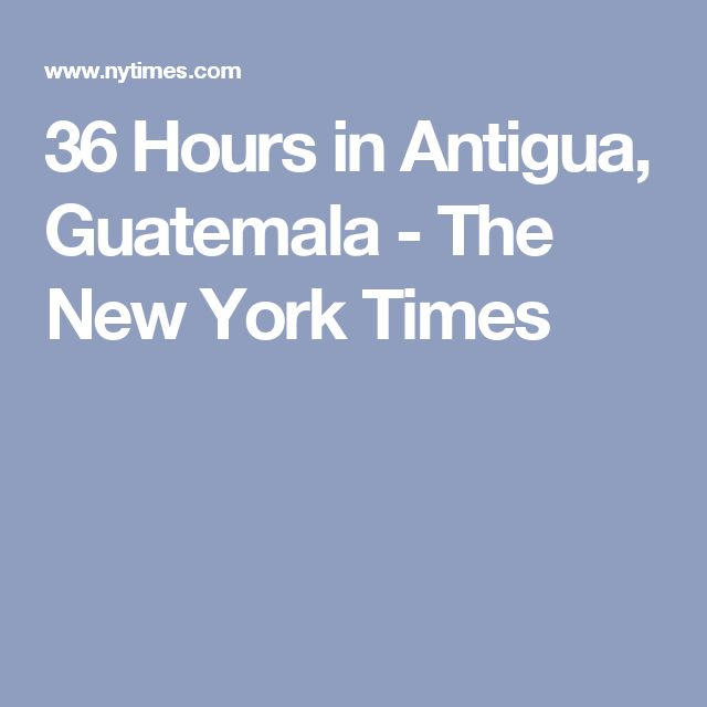 36 Hours in Antigua, Guatemala - The New York Times