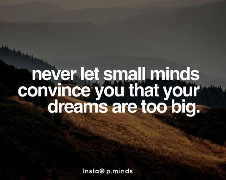 never let small minds convince you that your dreams are too big.