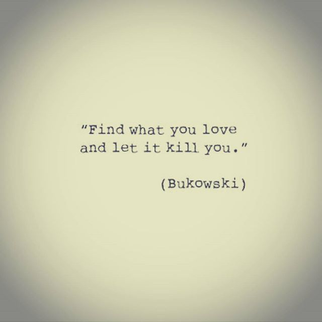 Let it kill you- original think, bukowski