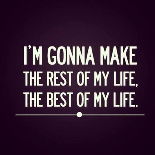 I'm Gonna Make the rest of my life the BEST of my life!