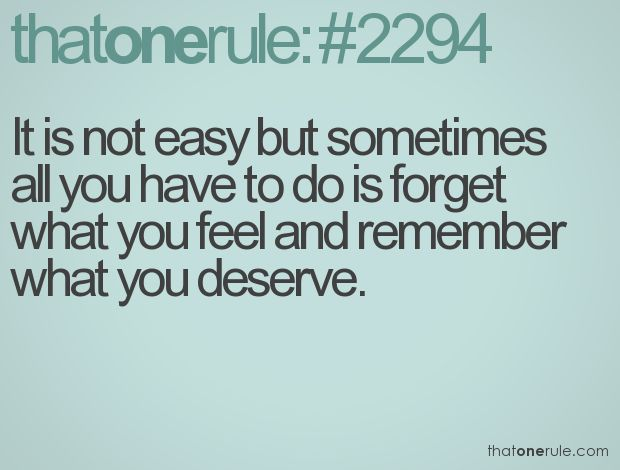 It's not easy but sometimes all you have to do is forget what you feel and remember what you deserve