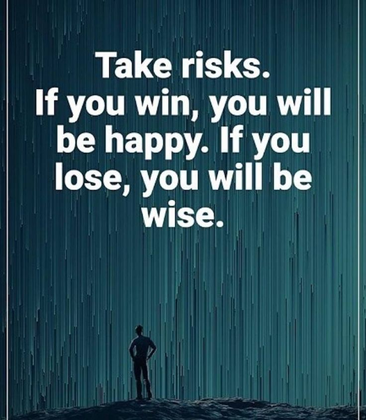Take risks. No risk, no reward!