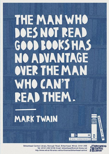 """""""The man who does not read good books has no advantage over the man who can't read them."""" -Mark Twain"""