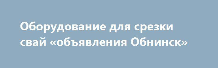 Оборудование для срезки свай «объявления Обнинск» http://www.mostransregion.ru/d_027/?adv_id=308  Компания «Интэк» предлагает уникальное оборудование для срезки оголовников свай «Ср-200». Благодаря простой эксплуатации,  использование данного устройства, позволяют снизить временные, финансовые и трудовые затраты.    СР-200 позволяют обрезать до 200 свай за один восьмичасовой рабочий день. Преимуществами СР-200 являются исключительная надежность устройства и долговечность каждой его детали…