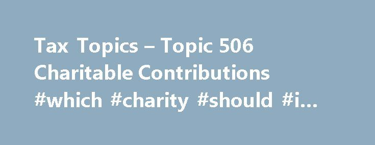 Tax Topics – Topic 506 Charitable Contributions #which #charity #should #i #donate #to http://donate.nef2.com/tax-topics-topic-506-charitable-contributions-which-charity-should-i-donate-to/  #donations as gifts # Topic 506 – Charitable Contributions Charitable contributions are only deductible if you itemize deductions on Form 1040, Schedule A (PDF), Itemized Deductions . To be deductible, you must make charitable contributions to qualified organizations. Payments to individuals are never…