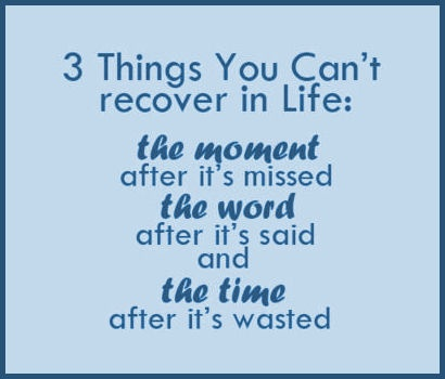 3 Things You Can't recover in life: THE MOMENT after it is missed .. THE WORD after it's said and THE TIME after it's wasted! #quotes #sayings #truth #word #art