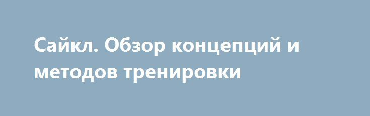 Сайкл. Обзор концепций и методов тренировки http://articles.shkola-zdorovia.ru/sajkl-obzor-kontseptsij-i-metodov-trenirovki/  Велосипедные тренировки являются неотъемлемой частью подготовки будущих «железных людей». Когда погода не позволяет, педали приходится крутить либо дома на велостанке, либо в спортклубе на велотренажёре. Велостанок дома — это, во-первых, скучно. Во-вторых, сложно заставить себя крутить эти педали так долго, и соблазн отвлечься на что-то другое или немного размять…