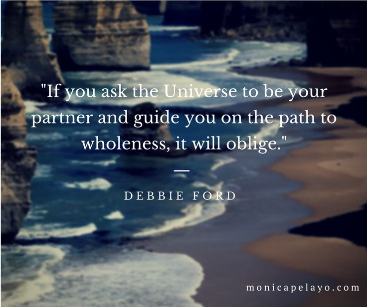 """""""If you ask the Universe to be your partner and guide you on the path to wholeness, it will oblige.""""  — Debbie Ford"""