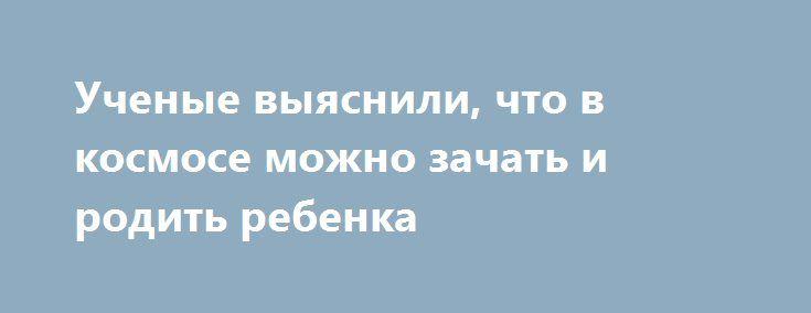 Ученые выяснили, что в космосе можно зачать и родить ребенка http://apral.ru/2017/05/23/uchenye-vyyasnili-chto-v-kosmose-mozhno-zachat-i-rodit-rebenka/  Мыши, оплодотворённые спермой, которая девять месяцев находилась на борту МКС, [...]