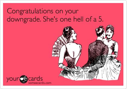Congratulations on your downgrade. She's one hell of a 5.: Bahahahahha, Bahahahaha, A Letter, My Life, Accur, So True, Ex Boyfriend, So Funny, True Stories