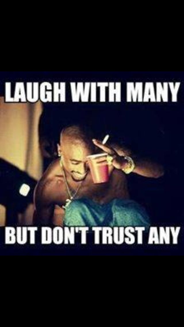 "Don't trust many. 2pac. Damn Straight!! Unfortunately I was FORCED TO LEARN THIS!!  BUT HEY THAT'S LIFE"" AND I FUCKIN LIVE IT WITH DANGEROUS BEINGS ALL AROUND ME!"