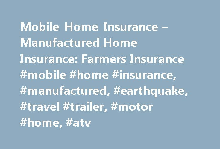 Mobile Home Insurance – Manufactured Home Insurance: Farmers Insurance #mobile #home #insurance, #manufactured, #earthquake, #travel #trailer, #motor #home, #atv http://flight.nef2.com/mobile-home-insurance-manufactured-home-insurance-farmers-insurance-mobile-home-insurance-manufactured-earthquake-travel-trailer-motor-home-atv/  Mobile & Manufactured Home Insurance Mobile and manufactured homes are different than other homes, and Farmers understands that mobile home owners have different…