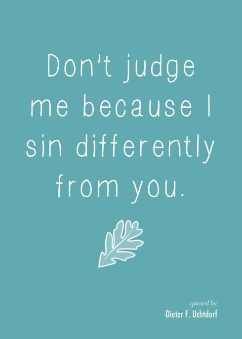 Just LOVE President Uchtdorf!: Quotes, Judges, Truth, Don'T Judge Me, So True, Thought, Sin Differently