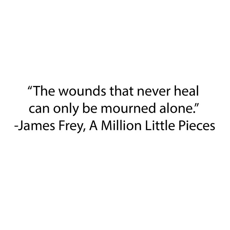 """The wounds that never heal can only be mourned alone."" A Million Little Pieces by James Frey"