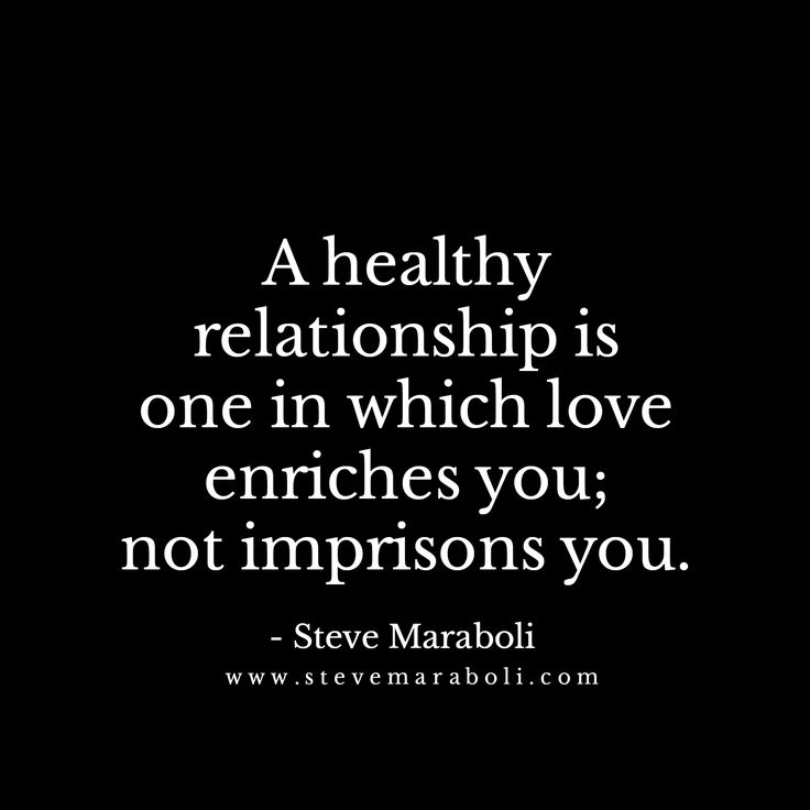 A healthy relationship is one in which love enriches you; not imprisons you. - Steve Maraboli