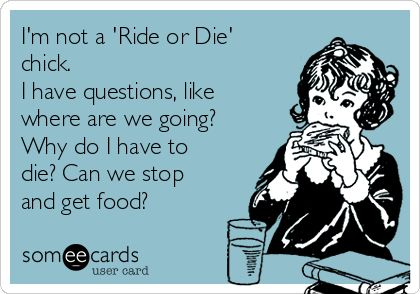 I'm not a 'Ride or Die' chick. I have questions, like where are we going? Why do I have to die? Can we stop and get food? | Weekend Ecard