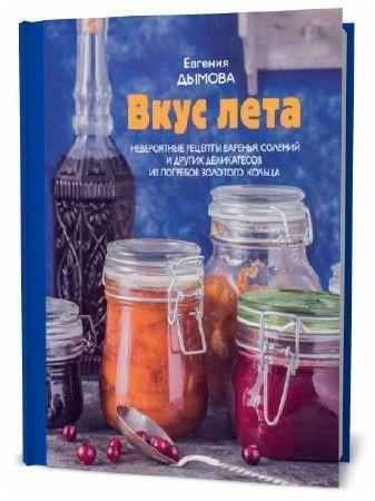 Евгения Дымова. Вкус лета. Невероятные рецепты варенья, солений и других деликатесов из погребов Золотого кольца