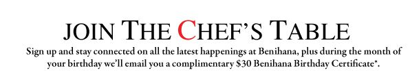 Join The Chef's Table  Sign up and stay connected on all the latest happening at Benihana, plus during the month of your birthday we'll em...