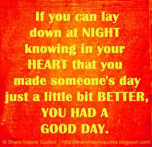 If you can lay down at NIGHT knowing in your HEART that you made someone's day just a little bit BETTER, YOU HAD A GOOD DAY.   #Life #lifelessons #lifeadvice #lifequotes #quotesonlife #lifequotesandsayings #night #knowing #heart #better #goodday #shareinspirequotes #share #inspire #quotes #whatsapp