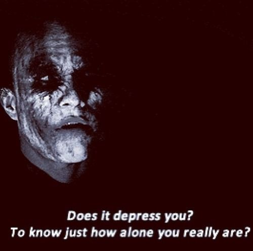 Does it depress you? To know just how alone you really are? #joker