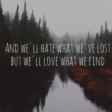 """""""And we'll hate what we've lost, but we'll love what we've found"""" Featherstone - The Paper Kites"""