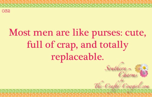 Men are like most purses: cute, full of crap, and totally replaceable. Southern Charms | Quotes ...