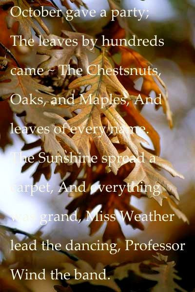 October gave a party, the leaves by hundreds came, the Chestnuts, Oaks, and Maples, And leaves of every name. The sunshine spread a carpet, and everything was grand. Miss Weather lead the dancing, Professor Wind the band.  Sweet autumn / Fall Poem