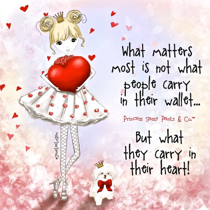 What matters most is not what people carry in their wallet... But what they carry in their heart! ~ Princess Sassy Pants & Co