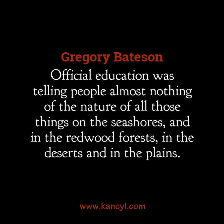"""""""Official education was telling people almost nothing of the nature of all those things on the seashores, and in the redwood forests, in the deserts and in the plains."""", Gregory Bateson"""