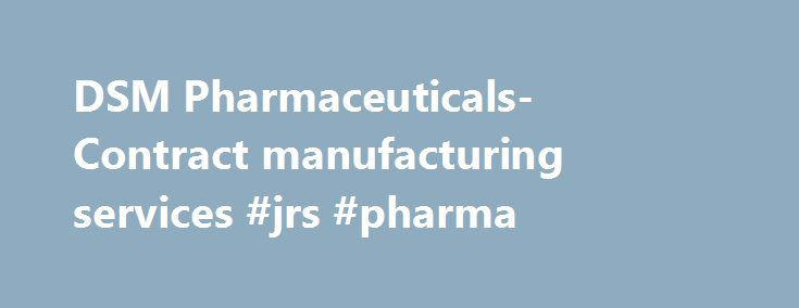 DSM Pharmaceuticals- Contract manufacturing services #jrs #pharma http://pharmacy.nef2.com/dsm-pharmaceuticals-contract-manufacturing-services-jrs-pharma/  #dsm pharma # DSM Pharmaceuticals- Contract manufacturing services DSM Pharmaceuticals, Inc. is one of three business units within the DSM Pharmaceutical Products business group. It is a global provider of finished dosage form manufacturing and related services to the pharmaceutical and biopharmaceutical markets – providing broad…
