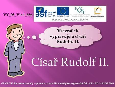 Císař Rudolf II. VY_08_Vla4_66p GP OP VK Inovativní metody v prvouce, vlastivědě a zeměpisu, registrační číslo CZ.1.07/1.1.02/03.0064 Všeználek vypravuje.