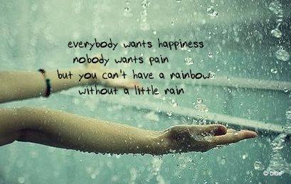 """""""Everybody wants happiness nobody wants pain. But you can't have a rainbow without a little rain."""": Life, Sotrue, Happy, Rain Quotes, Rainbows, Love Rain, So True, Truths, Inspiration Quotes"""