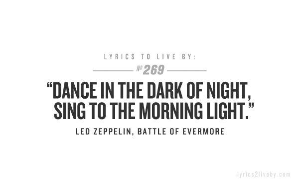 Dance in the dark of night, sing to the morning light -- Led Zepplin