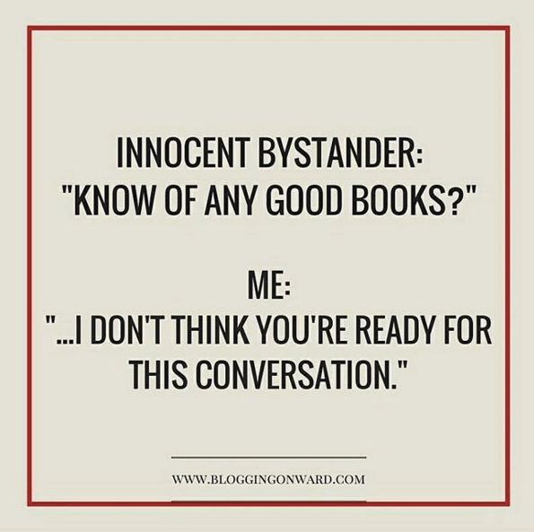 """Innocent Bystander: """"Know of any good books?"""" Me: """"... I don't think you're ready for this conversation."""""""
