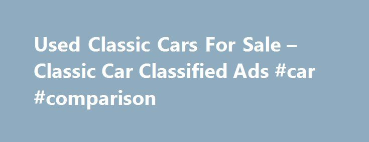 Used Classic Cars For Sale – Classic Car Classified Ads #car #comparison http://cars.remmont.com/used-classic-cars-for-sale-classic-car-classified-ads-car-comparison/  #car for sell # Classic Cars For Sale The term classic car, while somewhat open to interpretation, usually refers to a car that is 20 – 40 years old. Cars that are older than this are often referred to as antique cars. Both of these types of cars can be found in this section. Typical…The post Used Classic Cars For Sale –…