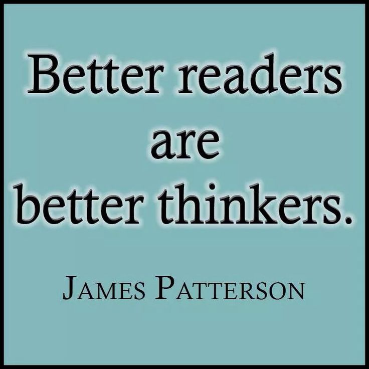 """Better readers are better thinkers.""- James Patterson"