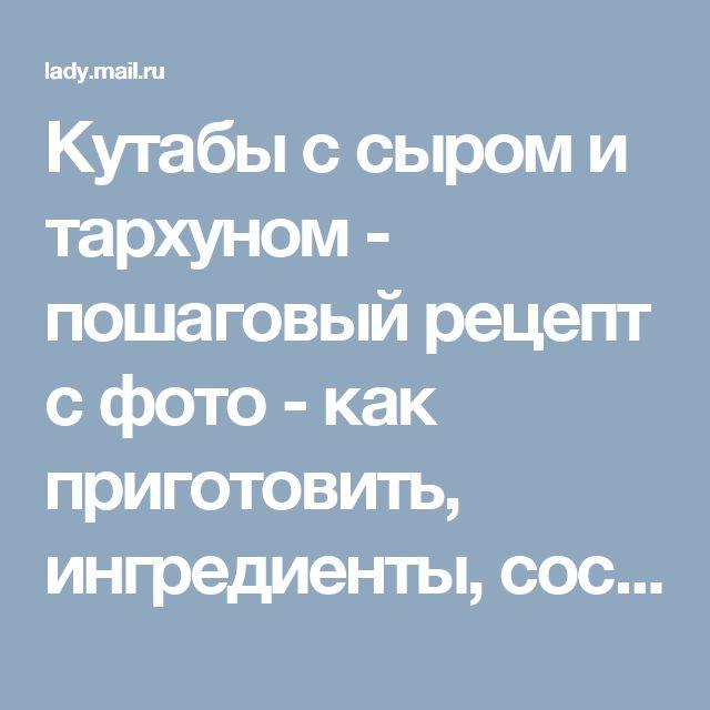 Кутабы с сыром и тархуном - пошаговый рецепт с фото - как приготовить, ингредиенты, состав, время приготовления - Леди Mail.Ru