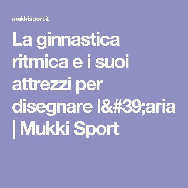 La ginnastica ritmica e i suoi attrezzi per disegnare l'aria   Mukki Sport