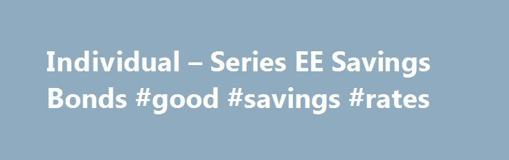Individual – Series EE Savings Bonds #good #savings #rates http://south-dakota.remmont.com/individual-series-ee-savings-bonds-good-savings-rates/  # TREASURY SECURITIES PROGRAMS Series EE Savings Bonds Rates Terms Series EE bonds issued May 2005 and after earn a fixed rate of interest. EE bonds purchased between May 1997 and April 30, 2005, earn a variable rate of interest. Interest is added to an EE bond monthly and paid when you cash the bond. Paper bonds were sold at half the face value…