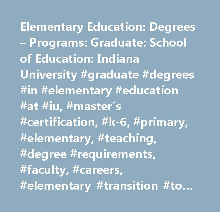 Elementary Education: Degrees – Programs: Graduate: School of Education: Indiana University #graduate #degrees #in #elementary #education #at #iu, #master's #certification, #k-6, #primary, #elementary, #teaching, #degree #requirements, #faculty, #careers, #elementary #transition #to #teaching, #t2t, #career #in #elementary #education…