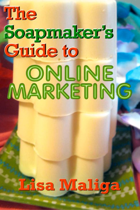 Soapmaker's Guide to Online Marketing - How to Get Started Making Soap as a Business and Not Just A Hobby - Easy to Read and Understand Book for Beginners