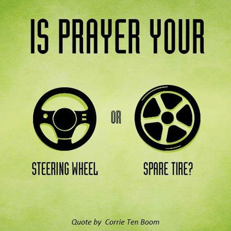 Is prayer your steering wheel or spare tire? -Corrie Ten Boom