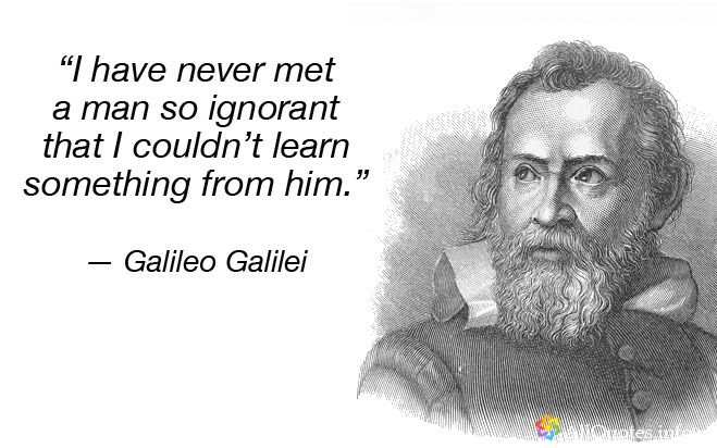"Galileo Galilei Quotes – 25 The Best Ones : : ""I have never met a man so ignorant that I couldn't learn something from him."" — Galileo Galilei"