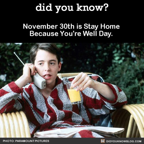 "November 30th is Stay Home Because You're Well Day.  I thought I should tell you now, so you have plenty of time to call in ""sick."" Source"