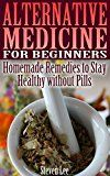 Free Kindle Book -   Alternative Medicine for Beginners: Homemade Remedies to Stay Healthy without Pills: (Healthy Living, Healthy Healing)