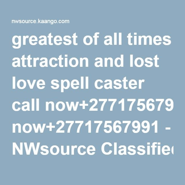 greatest of all times attraction and lost love spell caster call now+27717567991 - NWsource Classifieds