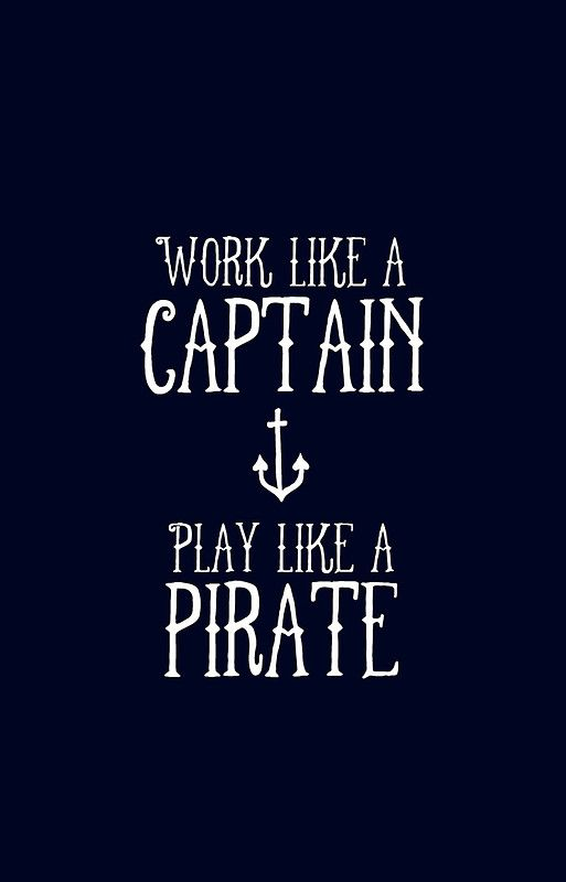 """""""Work like a captain, play like a pirate.""""... Print out and frame for our loft"""