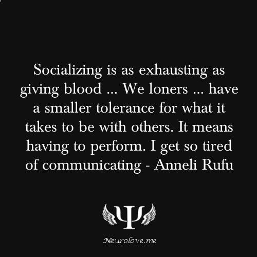 Socializing is as exhausting as giving blood  We loners  have a smaller tolerance for what it takes to be with others. It means having to perform. I get so tired of communicating - Anneli Rufu